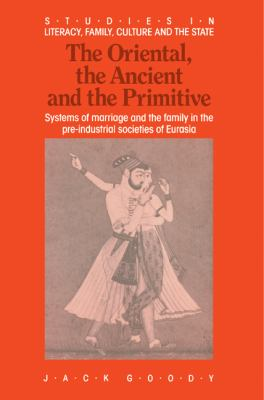 The Oriental, the Ancient and the Primitive: Systems of Marriage and the Family in the Pre-Industrial Societies of Eurasia 9780521367615
