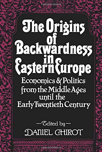The Origins of Backwardness in Eastern Europe: Economics and Politics from the Middle Ages Until the Early Twentieth Century 9780520076402