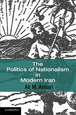 The Politics of Nationalism in Modern Iran 9780521687171