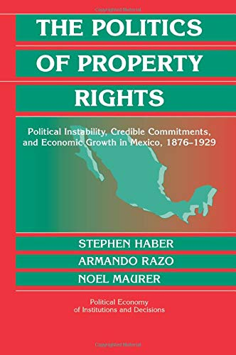 The Politics of Property Rights: Political Instability, Credible Commitments, and Economic Growth in Mexico, 1876 1929 9780521603546