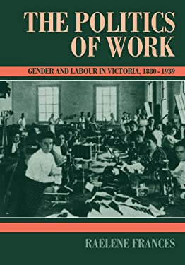 The Politics of Work: Gender and Labour in Victoria, 1880 1939 9780521457729
