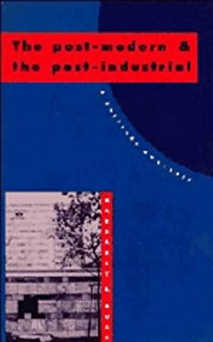 The Post-Modern and the Post-Industrial: A Critical Analysis 9780521401319