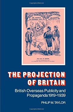 The Projection of Britain: British Overseas Publicity and Propaganda 1919 1939 9780521046411