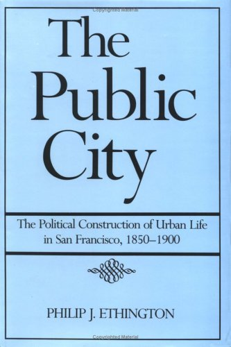 The Public City: The Political Construction of Urban Life in San Francisco, 1850 1900 9780521415651
