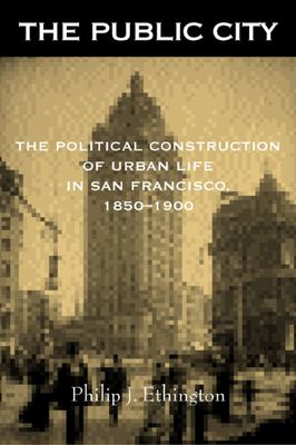 The Public City: The Political Construction of Urban Life in San Francisco, 1850-1900 9780520230019