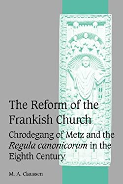 The Reform of the Frankish Church: Chrodegang of Metz and the Regula Canonicorum in the Eighth Century