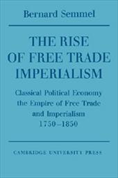 The Rise of Free Trade Imperialism: Classical Political Economy the Empire of Free Trade and Imperialism 1750?1850 1724001
