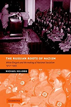 The Russian Roots of Nazism: White Emigres and the Making of National Socialism, 1917-1945