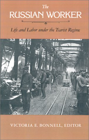 The Russian Worker: Life & Labor Under the Tsarist Regime 9780520050594
