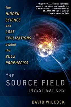 The Source Field Investigations: The Hidden Science and Lost Civilizations Behind the 2012 Prophecies 9780525952046