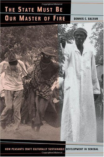 The State Must Be Our Master of Fire: How Peasants Craft Culturally Sustainable Development in Senegal 9780520235915
