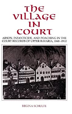 The Village in Court: Arson, Infanticide, and Poaching in the Court Records of Upper Bavaria 1848 1910 9780521431866