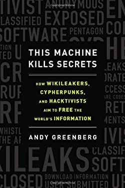 This Machine Kills Secrets: How Wikileakers, Cypherpunks, and Hacktivists Aim to Free the World's Information 9780525953203