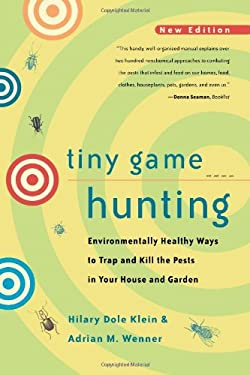 Tiny Game Hunting: Environmentally Healthy Ways to Trap and Kill the Pests in Your House and Garden 9780520221079
