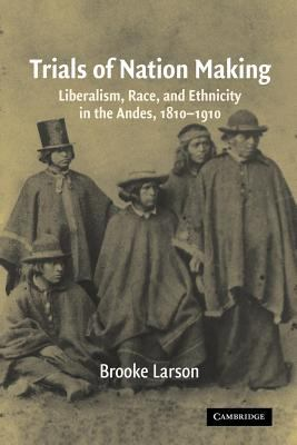 Trials of Nation Making: Liberalism, Race, and Ethnicity in the Andes, 1810-1910 9780521567305