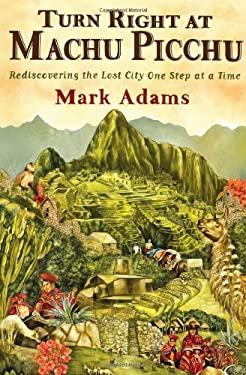 Turn Right at Machu Picchu: Rediscovering the Lost City One Step at a Time 9780525952244