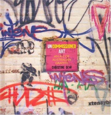 Uncommissioned Art: An A-Z of Australian Graffiti 9780522853759