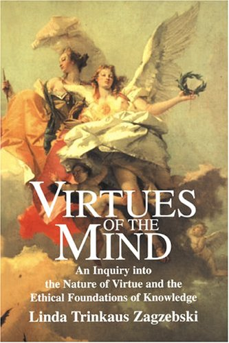 Virtues of the Mind: An Inquiry Into the Nature of Virtue and the Ethical Foundations of Knowledge 9780521578264