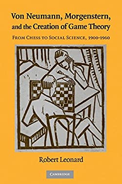Von Neumann, Morgenstern, and the Creation of Game Theory: From Chess to Social Science, 1900-1960 9780521562669