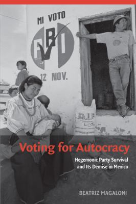 Voting for Autocracy: Hegemonic Party Survival and Its Demise in Mexico 9780521736596
