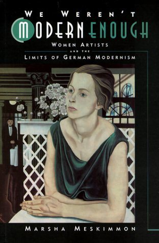We Weren't Modern Enough: Woman Artists and the Limits of German Modernism 9780520221345