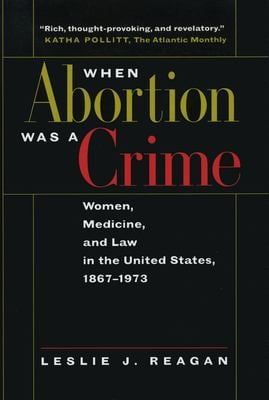 When Abortion Was a Crime: Women, Medicine, & Law in the U S 9780520216570