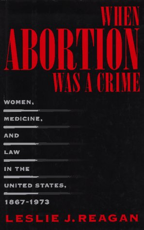 When Abortion Was a Crime: Women, Medicine and Law in the United States, 1867-1973 9780520088481