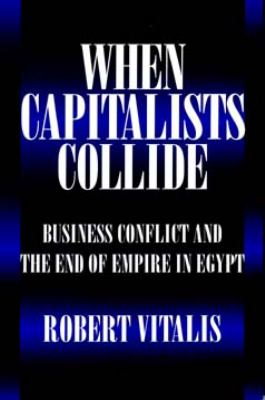 When Capitalists Collide: Business Conflict and the End of Empire in Egypt 9780520085947