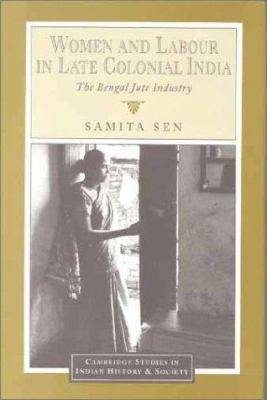Women and Labour in Late Colonial India: The Bengal Jute Industry 9780521453639