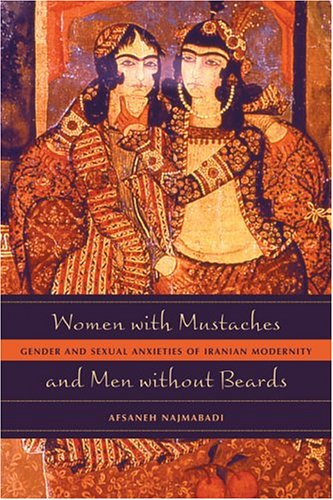 Women with Mustaches and Men Without Beards: Gender and Sexual Anxieties of Iranian Modernity 9780520242630