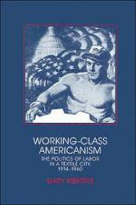 Working-Class Americanism: The Politics of Labor in a Textile City, 1914-1960 9780521361316