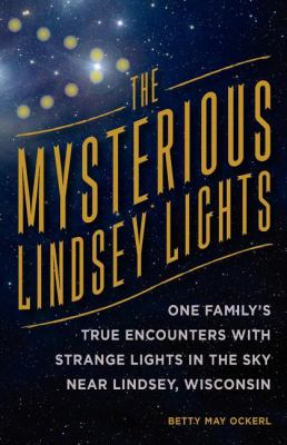 The Mysterious Lindsey Lights: One Family's True Encounters with Strange Lights in the Sky Near Lindsey, Wisconsin 9780533163991
