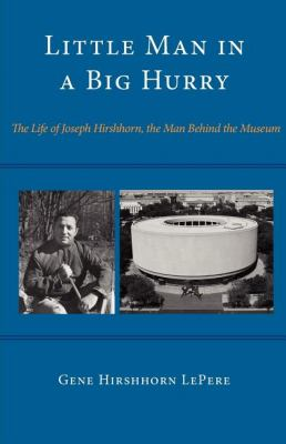 Little Man in a Big Hurry: The Life of Joseph Hirshhorn, the Man Behind the Museum 9780533165094