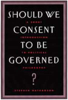 Should We Consent to Be Governed?: A Short Introduction to Political Philosophy - 2nd Edition