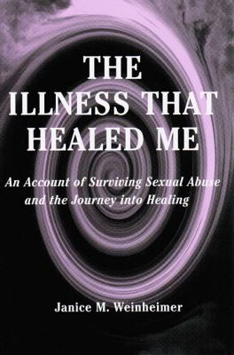 The Illness That Healed Me: An Account of Surviving Sexual Abuse and the Journey Into Healing