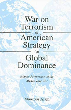 War on Terrorism or American Strategy for Global Domination: Islamic Perspective on the Afghan-Iraq War 9780533161836