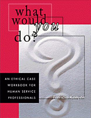 What Would You Do?: An Ethical Case Workbook for Human Service Professionals 9780534349387