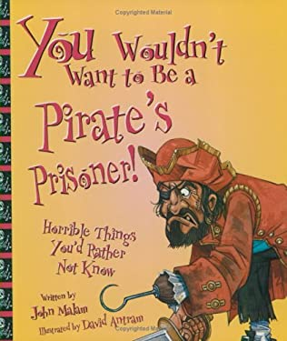 You Wouldn't Want to Be a Pirate's Prisoner!: Horrible Things You'd Rather Not Know 9780531163689