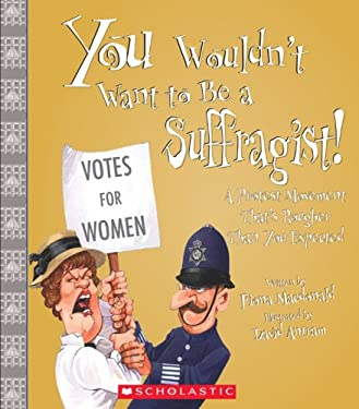 You Wouldn't Want to Be a Suffragist!: A Protest Movement Thats Rougher Than You Expected 9780531207017