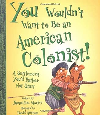 You Wouldn't Want to Be an American Colonist!: A Settlement You'd Rather Not Start 9780531163986