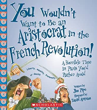 You Wouldn't Want to Be an Aristocrat in the French Revolution!: A Horrible Time in Paris You'd Rather Avoid 9780531187456