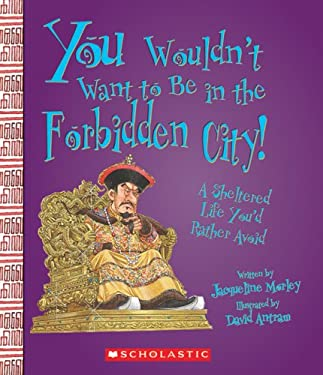 You Wouldn't Want to Be in the Forbidden City!: A Sheltered Life You'd Rather Avoid 9780531187494