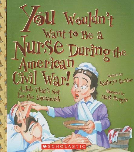 You Wouldn't Want to Be a Nurse During the American Civil War!: A Job That's Not for the Squeamish 9780531205068
