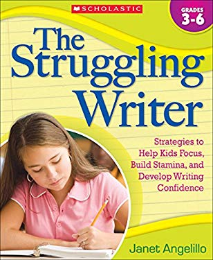 The Struggling Writer, Grades 3-6: Strategies to Help Kids Focus, Build Stamina, and Develop Writing Confidence 9780545058964