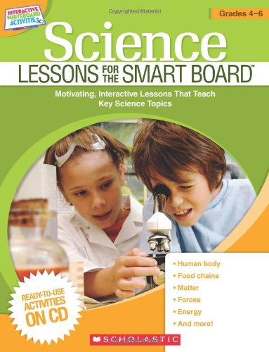Science Lessons for the Smart Board: Grades 4-6: Motivating, Interactive Lessons That Teach Key Science Topics 9780545290487