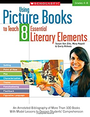 Using Picture Books to Teach 8 Essential Literary Elements: An Annotated Bibliography of More Than 100 Books with Model Lessons to Deepen Students' Co 9780545335188