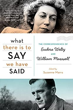 What There Is to Say We Have Said: The Correspondence of Eudora Welty and William Maxwell 9780547750323