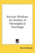 Ancient Wisdom: An Outline of Theosophical Teachings 9780548000588