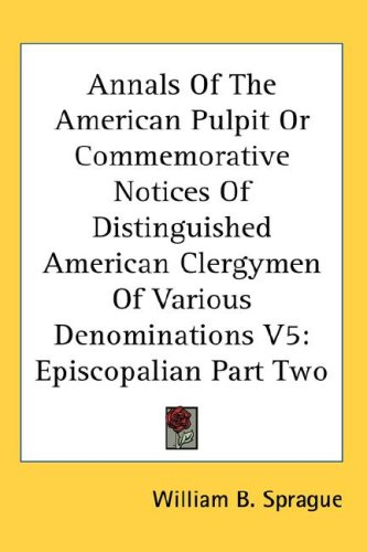 Annals of the American Pulpit or Commemorative Notices of Distinguished American Clergymen of Various Denominations V5: Episcopalian Part Two 9780548134023