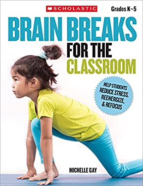 Brain Breaks for the Classroom: Quick and Easy Breathing and Movement Activities That Help Students Reenergize, Refocus, and Boost Brain Power-Anytime 9780545074742
